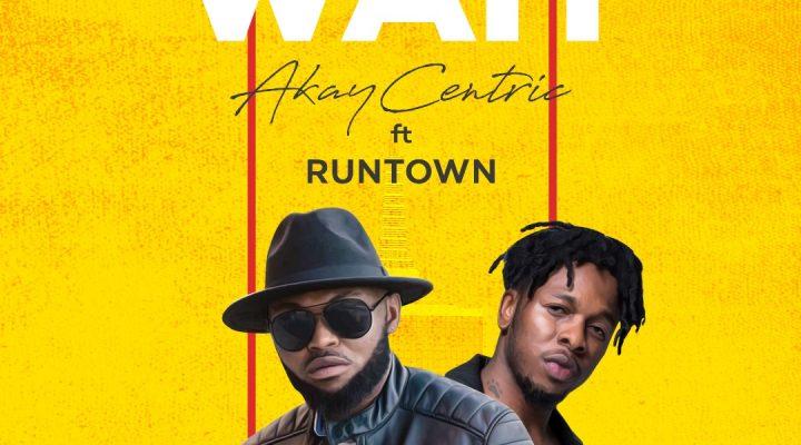 [MUSIC] Akaycentric ft Runtown- Wait mp3